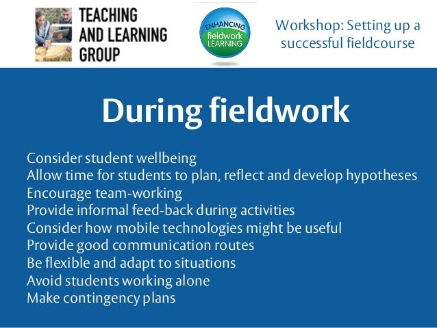 During fieldwork Workshop: Setting up a successful fieldcourse Consider student wellbeing Allow time for students to plan,...