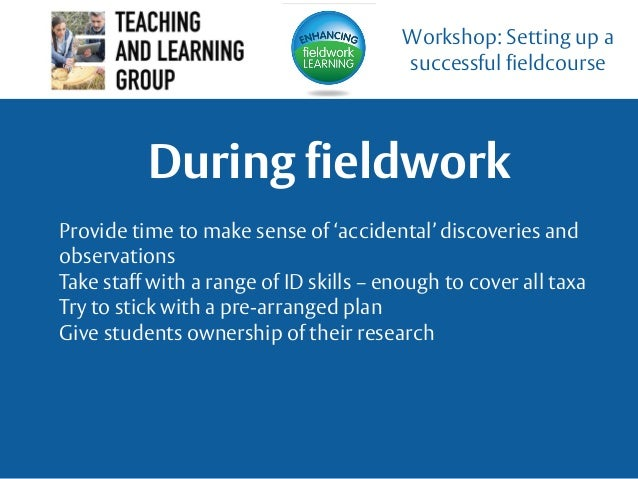 During fieldwork Workshop: Setting up a successful fieldcourse Provide time to make sense of 'accidental' discoveries and ...
