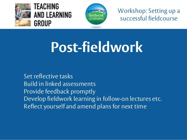 Post-fieldwork Workshop: Setting up a successful fieldcourse Set reflective tasks Build in linked assessments Provide feed...