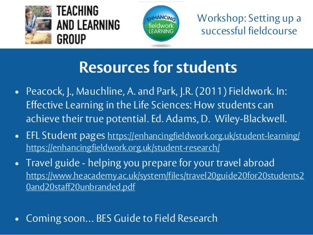 Resources for students • Peacock, J., Mauchline, A. and Park, J.R. (2011) Fieldwork. In: Effective Learning in the Life Sc...