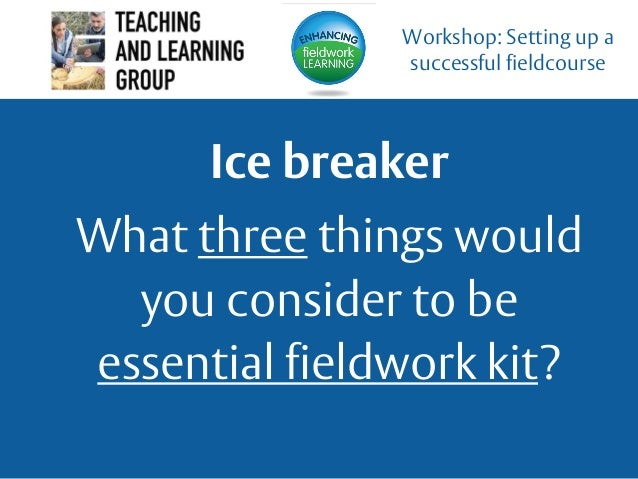 Ice breaker What three things would you consider to be essential fieldwork kit? Workshop: Setting up a successful fieldcou...