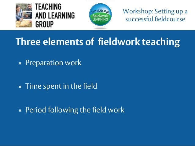 Three elements of fieldwork teaching • Preparation work • Time spent in the field • Period following the field work Worksh...