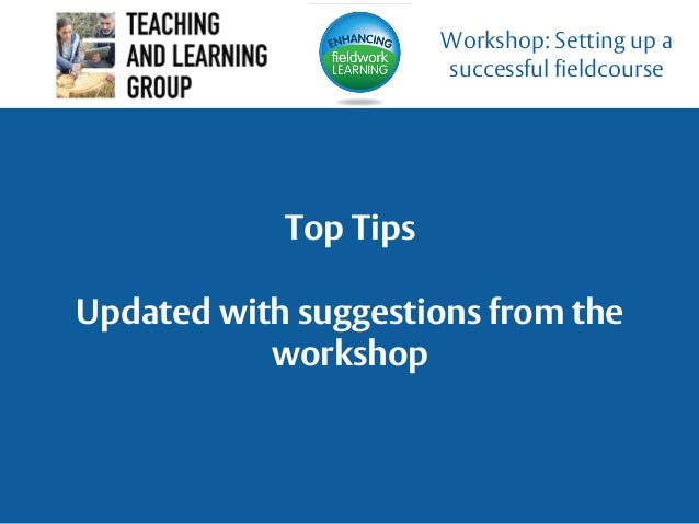 Top Tips Updated with suggestions from the workshop Workshop: Setting up a successful fieldcourse