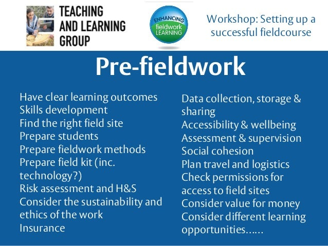 Pre-fieldwork Workshop: Setting up a successful fieldcourse Have clear learning outcomes Skills development Find the right...