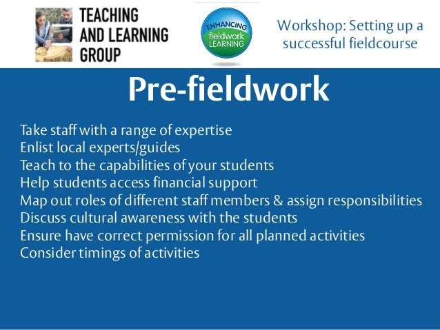 Pre-fieldwork Workshop: Setting up a successful fieldcourse Take staff with a range of expertise Enlist local experts/guid...