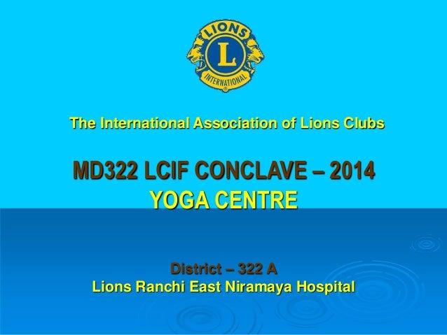MD322 LCIF CONCLAVE – 2014 YOGA CENTRE District – 322 A Lions Ranchi East Niramaya Hospital The International Association ...