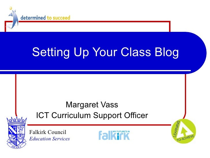 Setting Up Your Class Blog Margaret Vass ICT Curriculum Support Officer Falkirk Council   Education Services