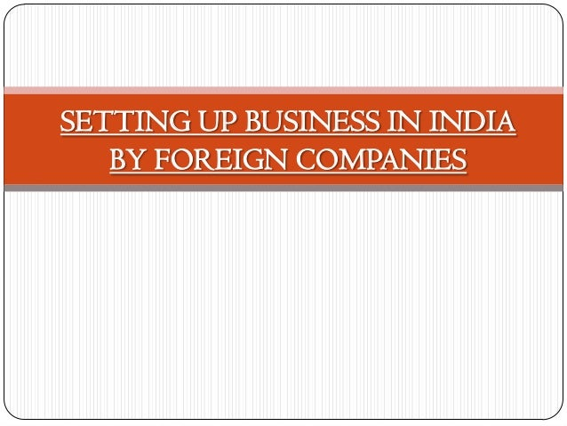 SETTING UP BUSINESS IN INDIA   BY FOREIGN COMPANIES