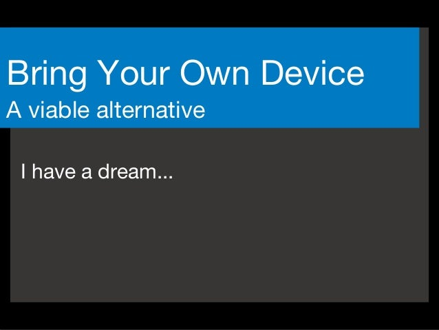 I have a dream... Bring Your Own Device A viable alternative