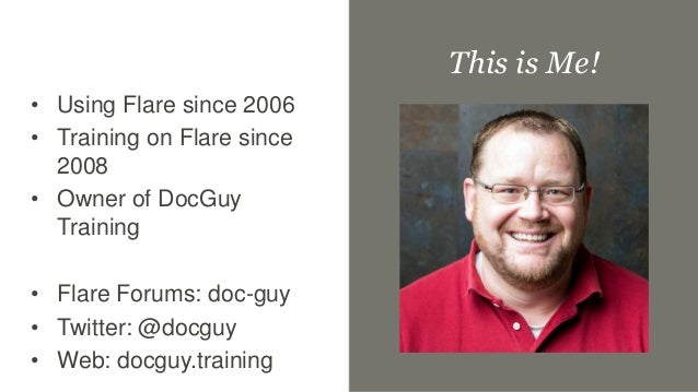 • Using Flare since 2006 • Training on Flare since 2008 • Owner of DocGuy Training • Flare Forums: doc-guy • Twitter: @doc...