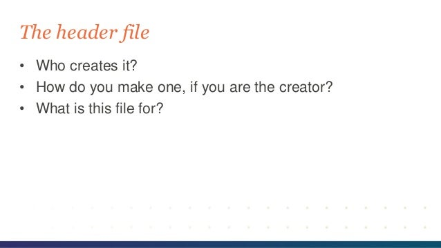 • Who creates it? • How do you make one, if you are the creator? • What is this file for? The header file