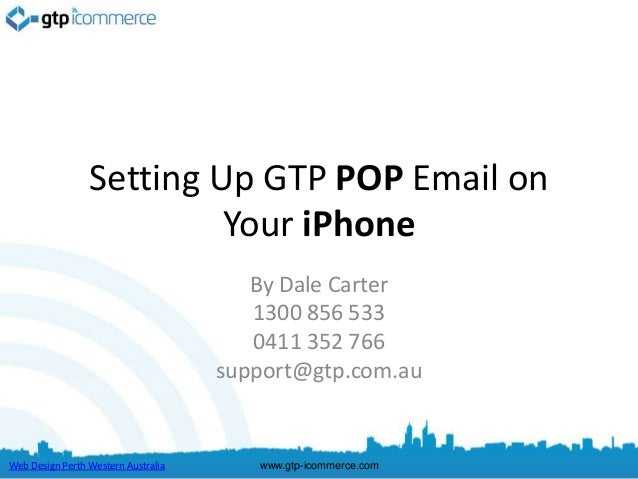 Setting Up GTP POP Email on                          Your iPhone                                        By Dale Carter    ...