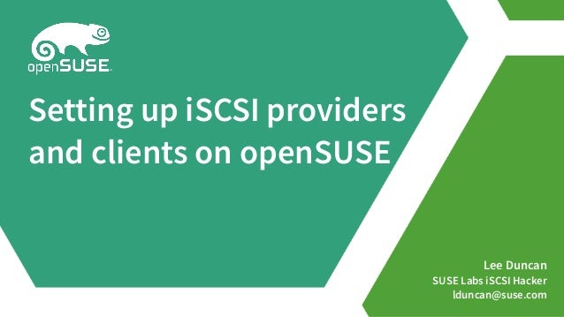 Lee Duncan SUSE Labs iSCSI Hacker lduncan@suse.com Setting up iSCSI providers and clients on openSUSE