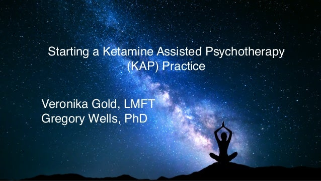 Starting a Ketamine Assisted Psychotherapy (KAP) Practice Veronika Gold, LMFT Gregory Wells, PhD