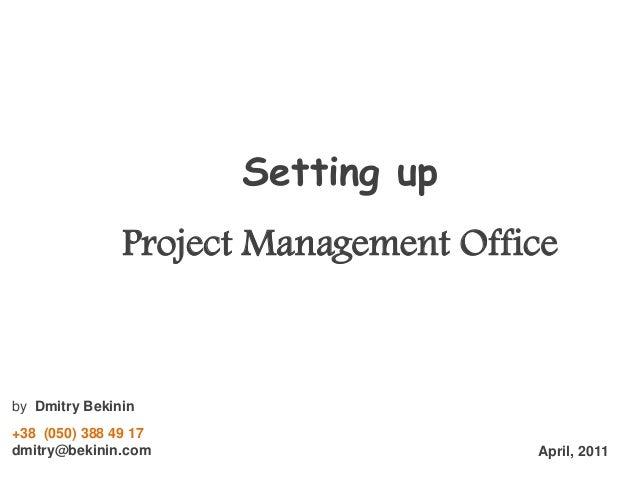 Setting up Project Management Office  by Dmitry Bekinin +38 (050) 388 49 17 dmitry@bekinin.com  April, 2011