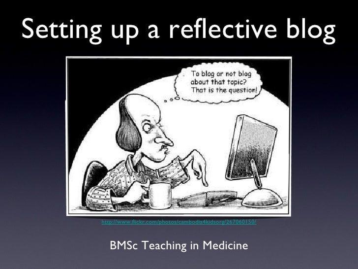 Setting up a reflective blog <ul><li>BMSc Teaching in Medicine </li></ul>http://www.flickr.com/photos/cambodia4kidsorg/267...