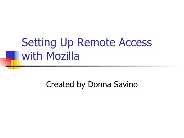 Setting Up Remote Access with Mozilla Created by Donna Savino
