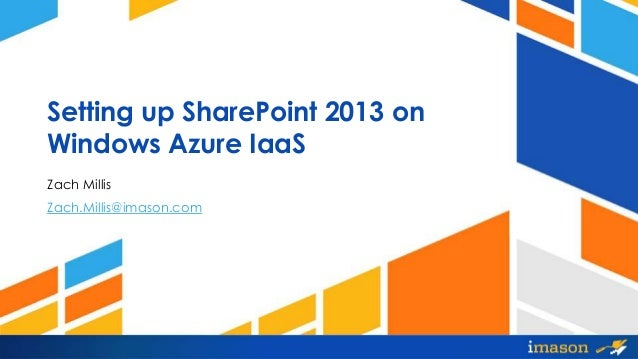 Setting up SharePoint 2013 on Windows Azure IaaS Zach Millis Zach.Millis@imason.com