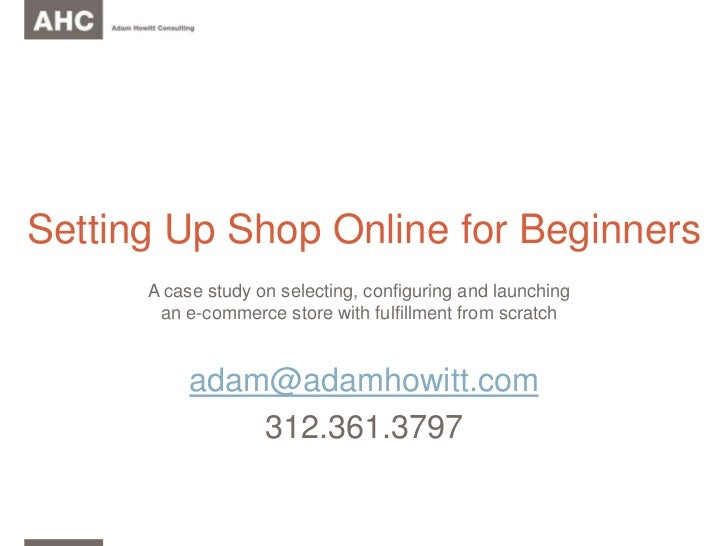 Setting Up Shop Online for Beginners<br />adam@adamhowitt.com<br />312.361.3797<br />A case study on selecting, configurin...