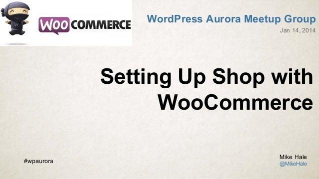 WordPress Aurora Meetup Group Jan 14, 2014  Setting Up Shop with WooCommerce #wpaurora  Mike Hale @MikeHale