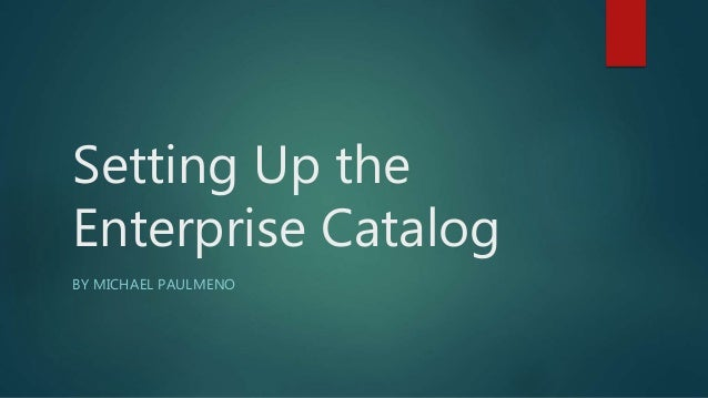 Setting Up the Enterprise Catalog BY MICHAEL PAULMENO