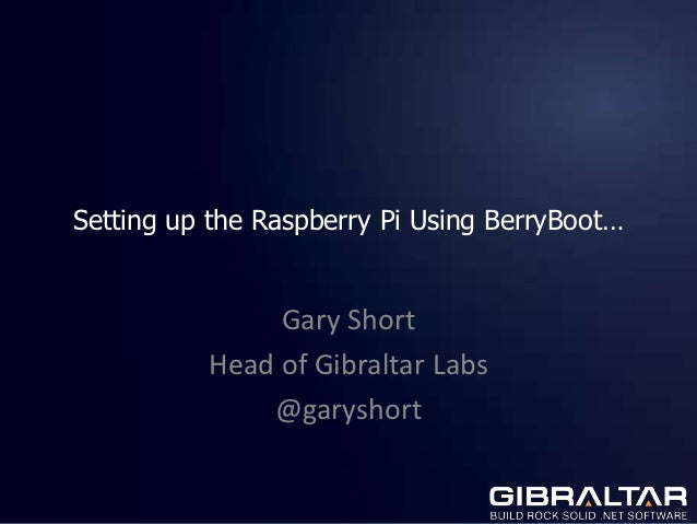 Setting up the Raspberry Pi Using BerryBoot…               Gary Short          Head of Gibraltar Labs              @garysh...