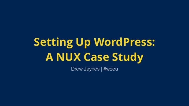 Setting Up WordPress: A NUX Case Study Drew Jaynes | #wceu