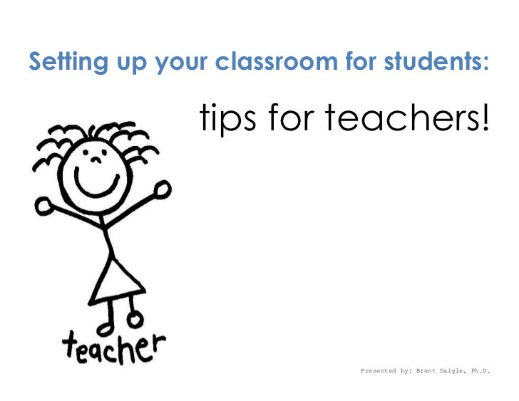 Setting up your classroom for students:              tips for teachers!                            Presented by: Brent Dai...
