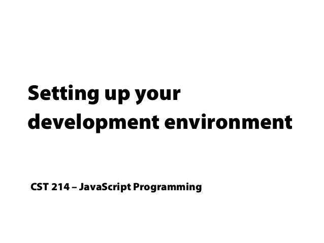Setting up your development environment CST 214 – JavaScript Programming