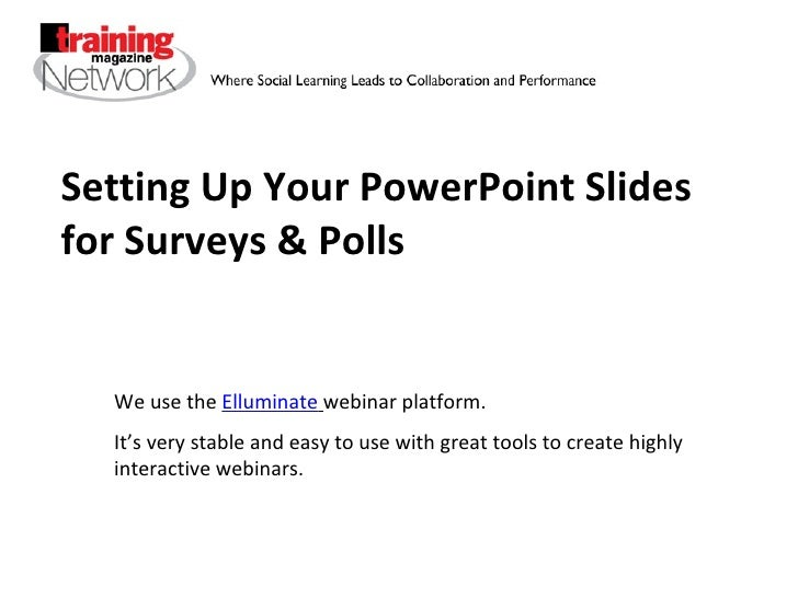 Setting Up Your PowerPoint Slides for Surveys & Polls We use the  Elluminate   webinar platform. It's very stable and easy...