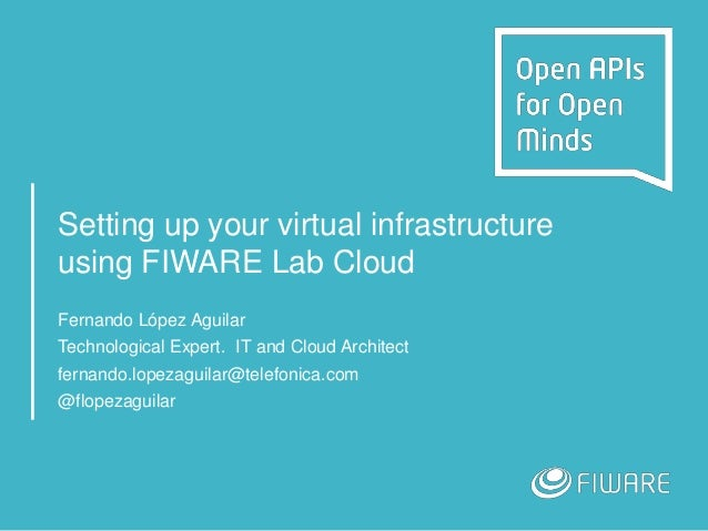 Setting up your virtual infrastructure using FIWARE Lab Cloud Fernando López Aguilar Technological Expert. IT and Cloud Ar...