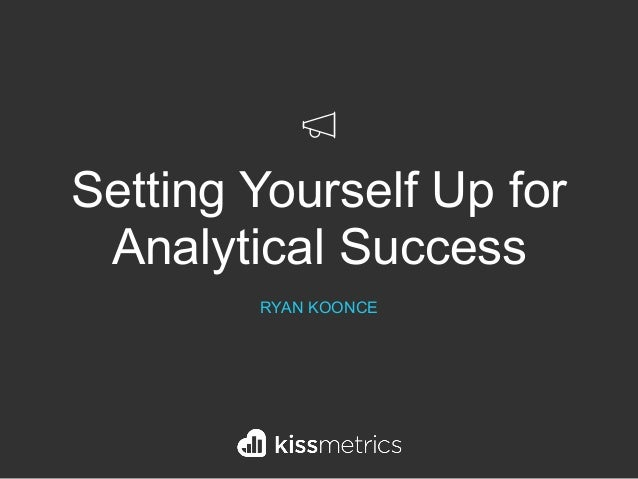 Setting Yourself Up for Analytical Success RYAN KOONCE
