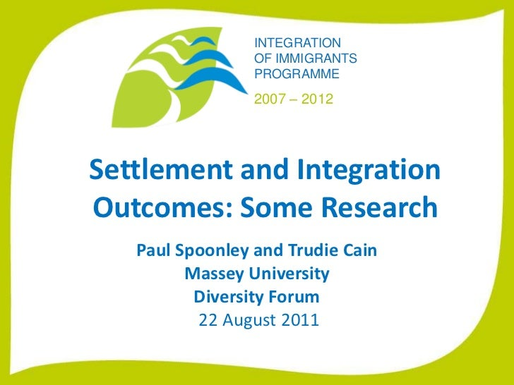 Settlement and Integration Outcomes: Some Research <br />Paul Spoonley and Trudie Cain<br />Massey University<br />Diversi...