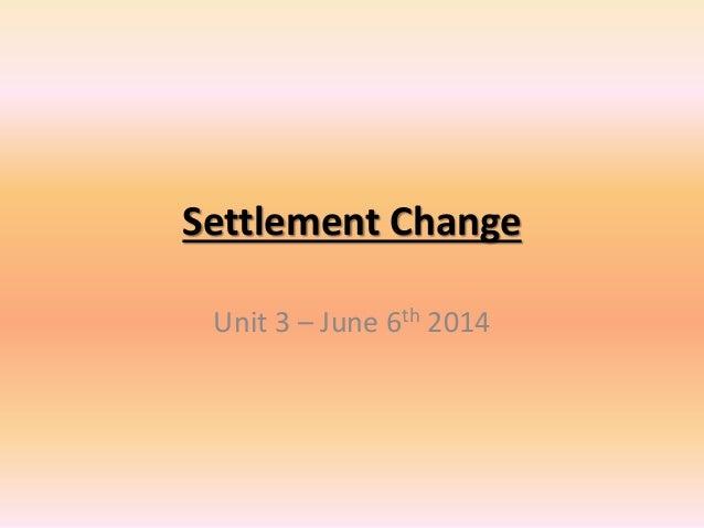 Settlement Change Unit 3 – June 6th 2014