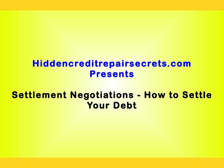 Hiddencreditrepairsecrets.com              PresentsSettlement Negotiations - How to Settle              Your Debt
