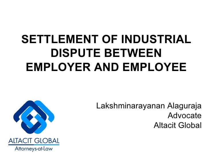 SETTLEMENT OF INDUSTRIAL DISPUTE BETWEEN EMPLOYER AND EMPLOYEE Lakshminarayanan Alaguraja Advocate Altacit Global