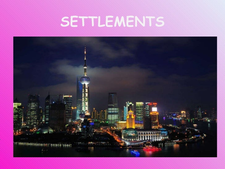 SETTLEMENTS Shanghai. One of the most populated cities in the world Nearly 20.000.000 citizens But... What do we exactly u...