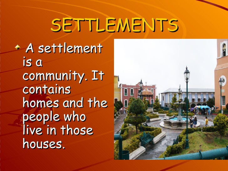 SETTLEMENTS A settlementis acommunity. Itcontainshomes and thepeople wholive in thosehouses.