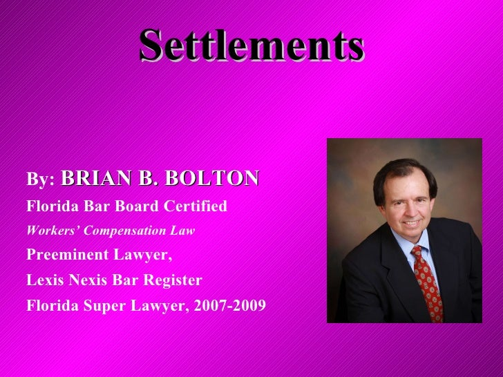 Settlements By:  BRIAN B. BOLTON Florida Bar Board Certified Workers' Compensation Law Preeminent Lawyer,  Lexis Nexis Bar...