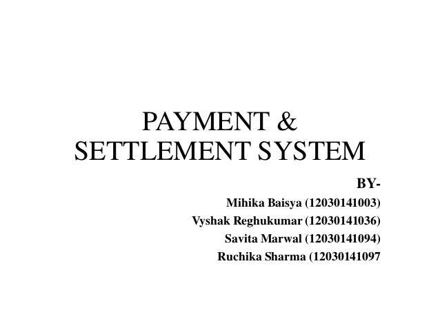 PAYMENT & SETTLEMENT SYSTEM BYMihika Baisya (12030141003) Vyshak Reghukumar (12030141036) Savita Marwal (12030141094) Ruch...
