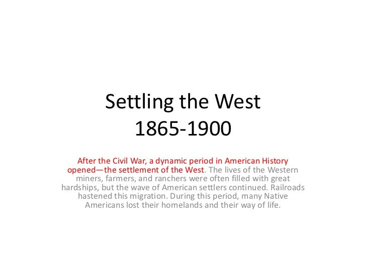Settling the West              1865-1900    After the Civil War, a dynamic period in American History opened—the settlemen...