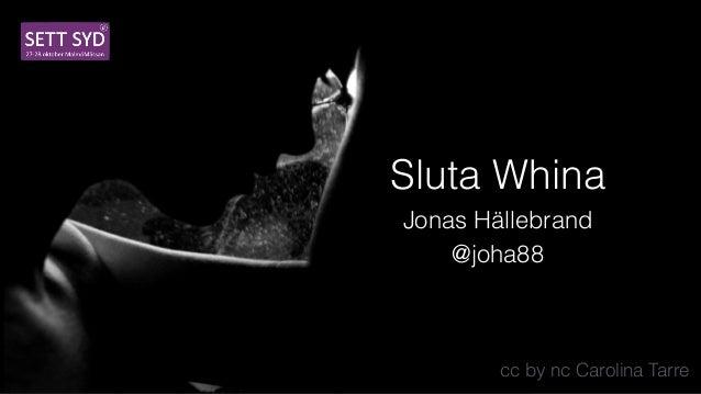 Sluta Whina Jonas Hällebrand @joha88 cc by nc Carolina Tarre