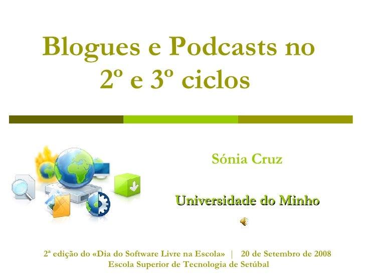 Blogues e Podcasts no  2º e 3º ciclos   Sónia Cruz Universidade do Minho 2ª edição do «Dia do Software Livre na Escola»  |...