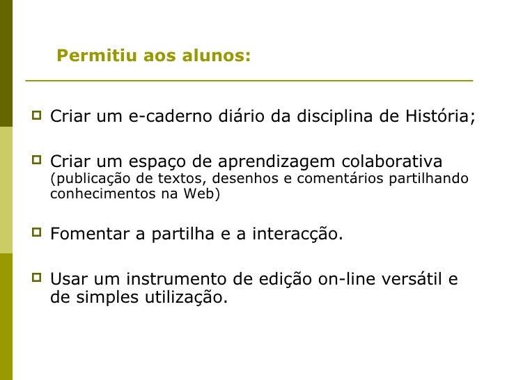 <ul><ul><li>Permitiu aos alunos: </li></ul></ul><ul><li>Criar um e-caderno diário da disciplina de História; </li></ul><ul...