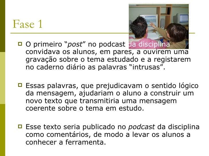 """Fase 1 <ul><li>O primeiro """" post """" no podcast  da disciplina  convidava os alunos, em pares, a ouvirem uma gravação sobre ..."""