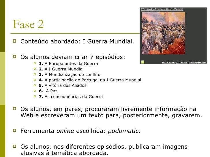 Fase 2 <ul><li>Conteúdo abordado: I Guerra Mundial. </li></ul><ul><li>Os alunos deviam criar 7 episódios: </li></ul><ul><u...