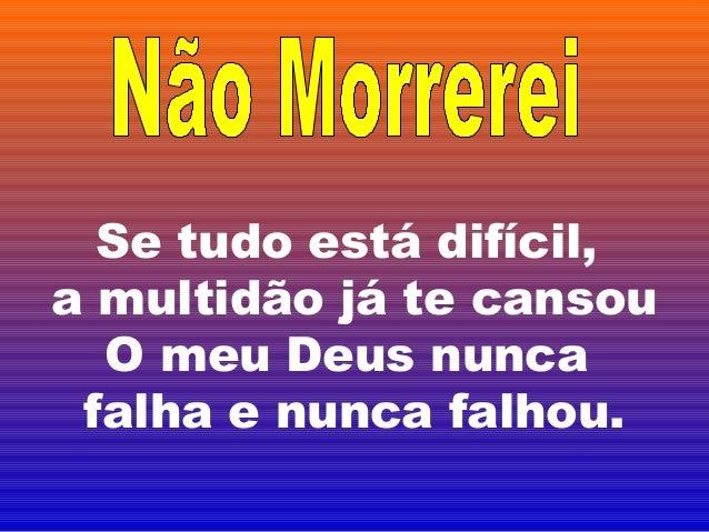 Se tudo está difícil,a multidão já te cansou  O meu Deus nunca falha e nunca falhou.