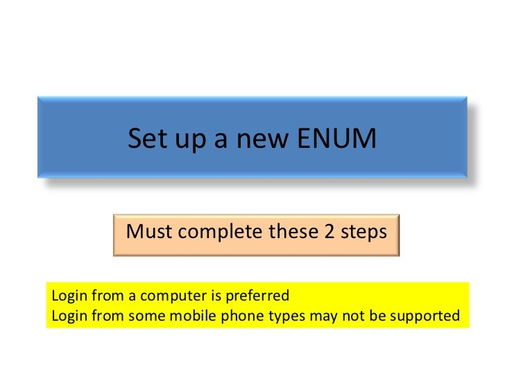 Set up a new ENUM         Must complete these 2 stepsLogin from a computer is preferredLogin from some mobile phone types ...