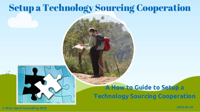 Setup a Technology Sourcing Cooperation © Wise Hand Consulting 2016 2016­02­19 A How to Guide to Setup a Technology Sourci...