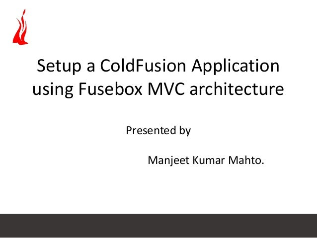 Setup a ColdFusion Application using Fusebox MVC architecture Presented by Manjeet Kumar Mahto.